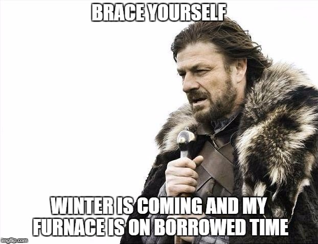 Brace yourself! Winter is coming and my furnace is on borrowed time.