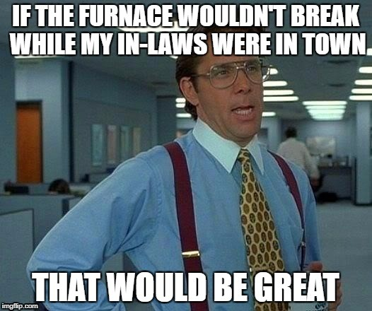 If the furnace wouldn't break while my in-laws are in town, that would be great...